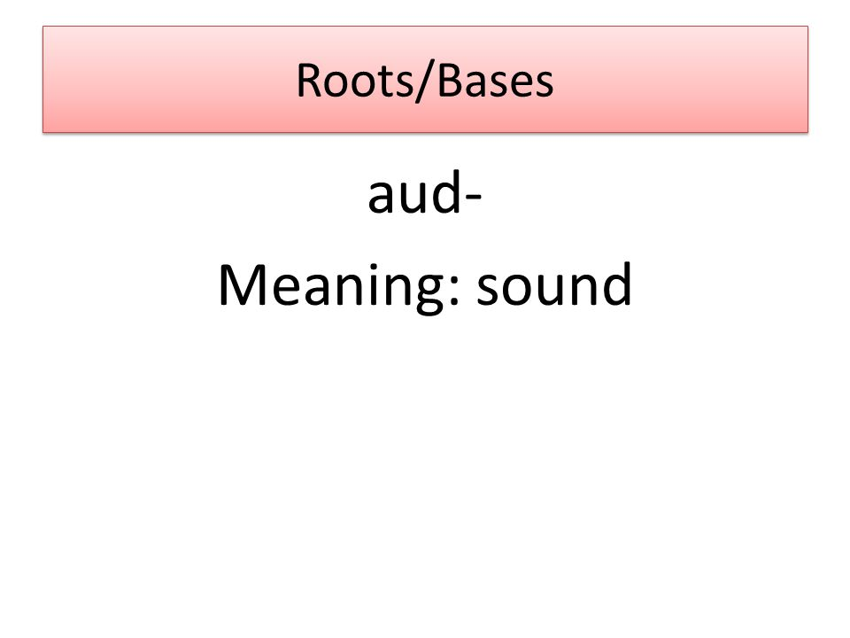 Roots/Bases aud- Meaning: sound