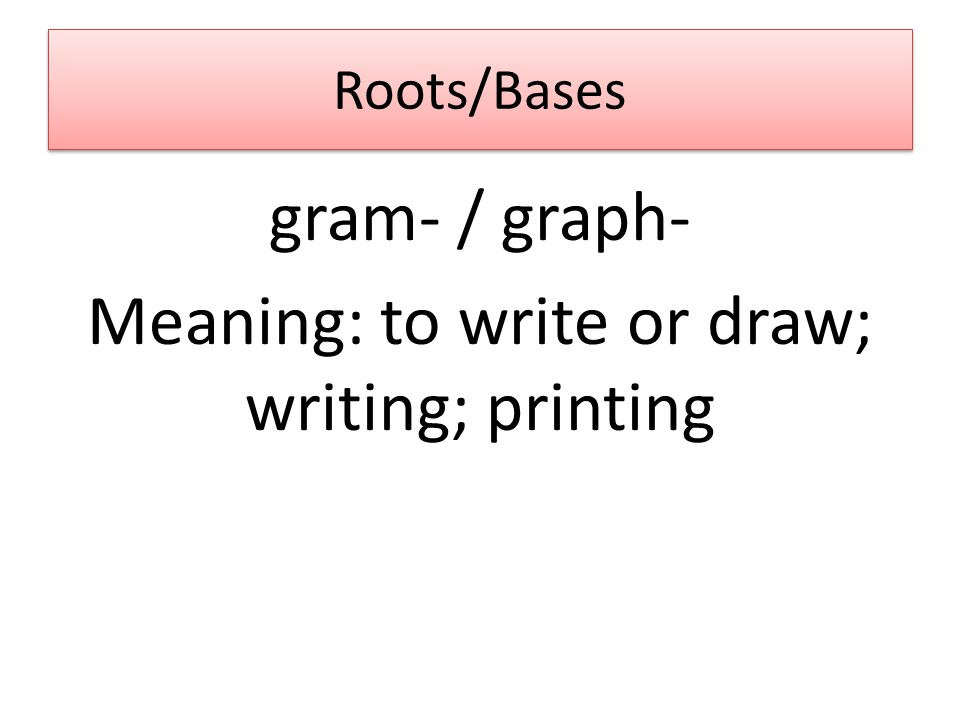 Roots/Bases gram- / graph- Meaning: to write or draw; writing; printing