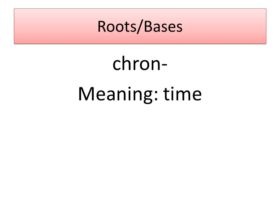 Roots/Bases chron- Meaning: time