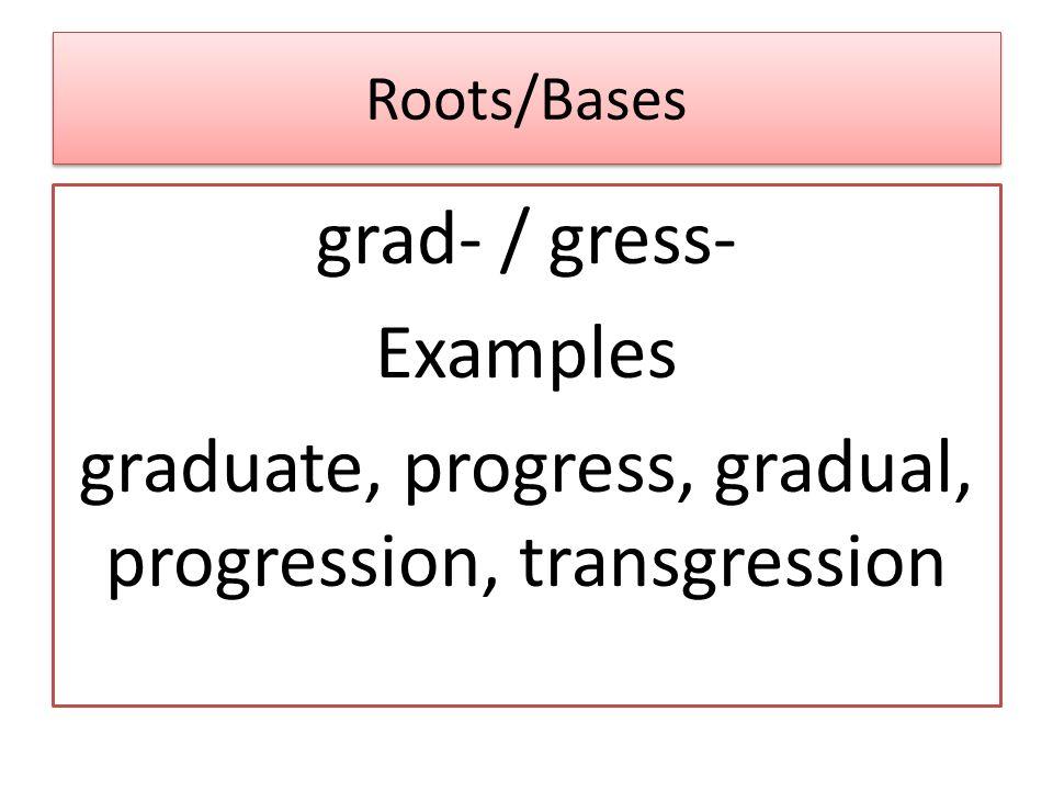 Roots/Bases grad- / gress- Examples graduate, progress, gradual, progression, transgression