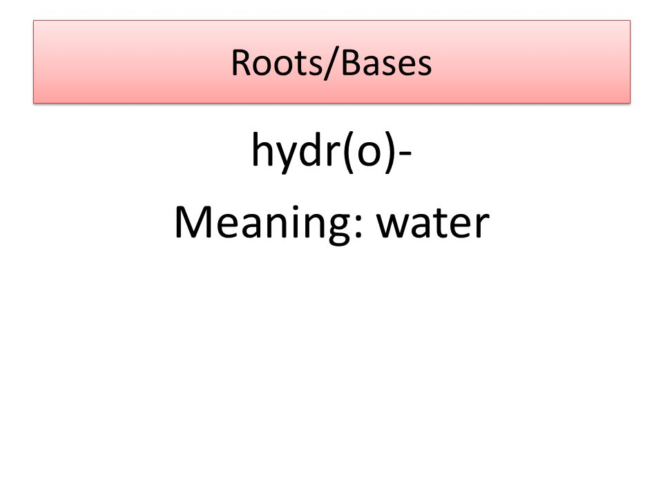 Roots/Bases hydr(o)- Meaning: water