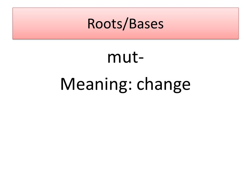 Roots/Bases mut- Meaning: change