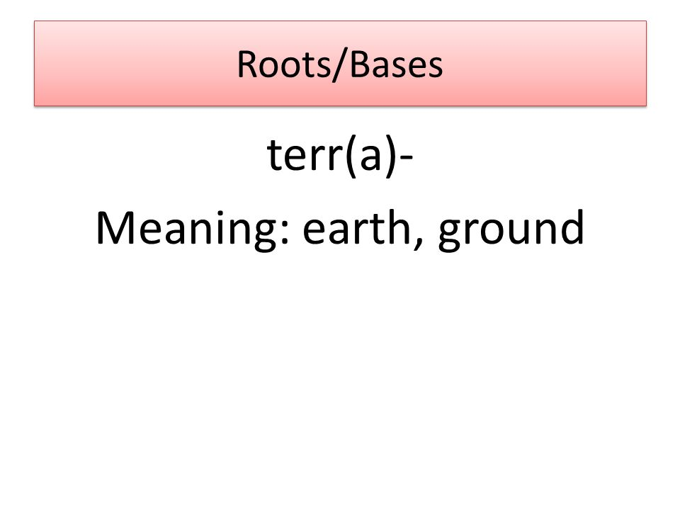 Roots/Bases terr(a)- Meaning: earth, ground