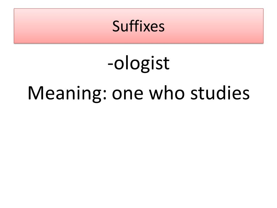 Suffixes -ologist Meaning: one who studies