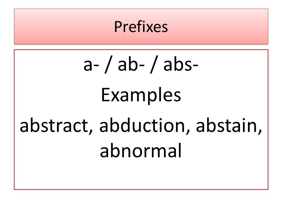Prefixes a- / ab- / abs- Examples abstract, abduction, abstain, abnormal