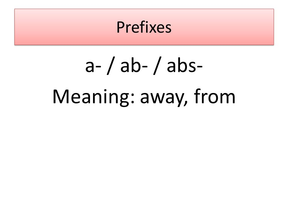Prefixes a- / ab- / abs- Meaning: away, from