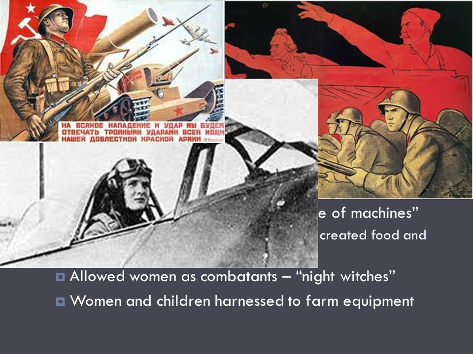 Mobilization - USSR TThe Great Patriotic War SSupercentralization- Stalin directed military and political affairs AAs German army moved into USSR, factories were dismantled and shipped to interior CCreated industrial revolution – battle of machines 55% of income went to war machine – created food and housing shortages AAllowed women as combatants – night witches WWomen and children harnessed to farm equipment