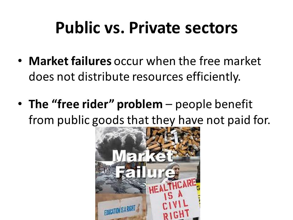 "Public vs. Private sectors Market failures occur when the free market does not distribute resources efficiently. The ""free rider"" problem – people ben"