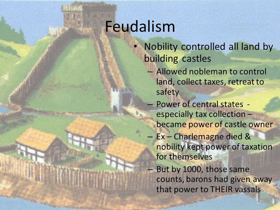 Feudalism Nobility controlled all land by building castles – Allowed nobleman to control land, collect taxes, retreat to safety – Power of central states - especially tax collection – became power of castle owner – Ex – Charlemagne died & nobility kept power of taxation for themselves – But by 1000, those same counts, barons had given away that power to THEIR vassals