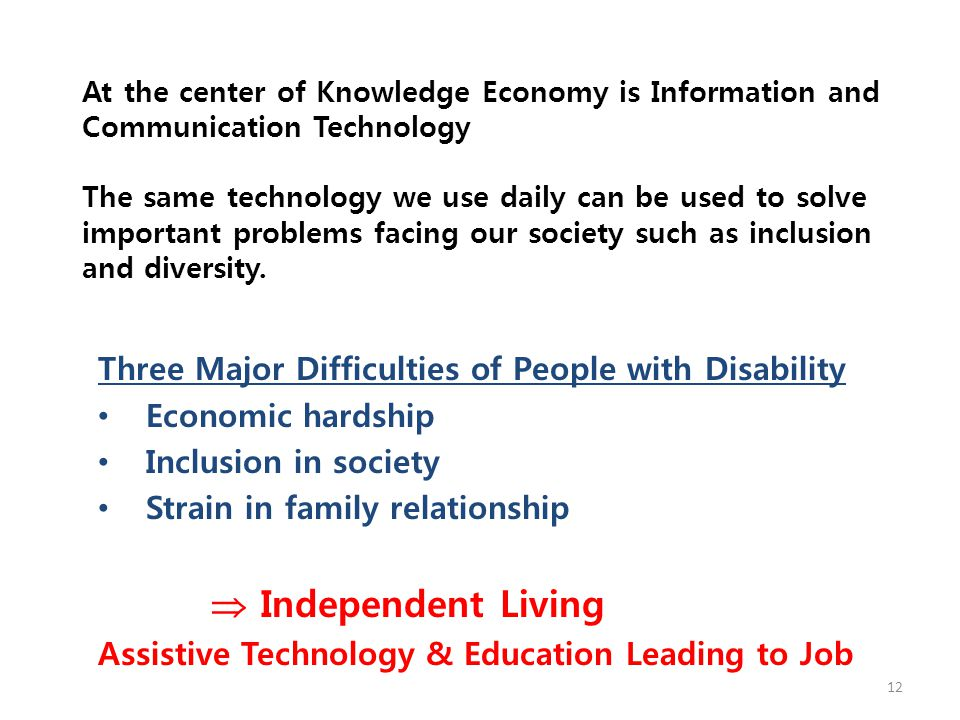 At the center of Knowledge Economy is Information and Communication Technology The same technology we use daily can be used to solve important problems facing our society such as inclusion and diversity.