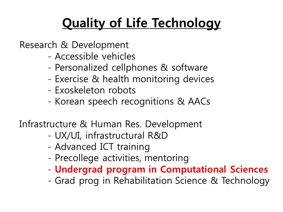 Quality of Life Technology Research & Development - Accessible vehicles - Personalized cellphones & software - Exercise & health monitoring devices - Exoskeleton robots - Korean speech recognitions & AACs Infrastructure & Human Res.