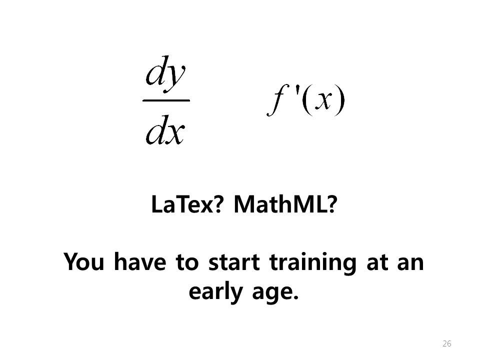 LaTex MathML You have to start training at an early age. 26