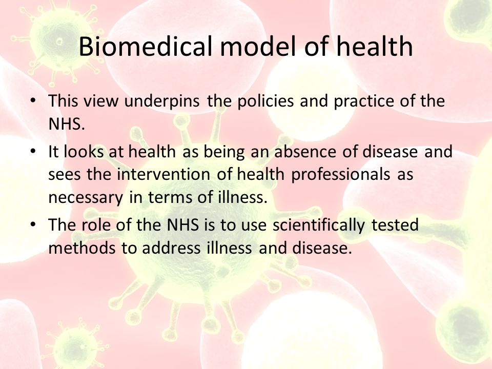 Biomedical model of health This view underpins the policies and practice of the NHS.