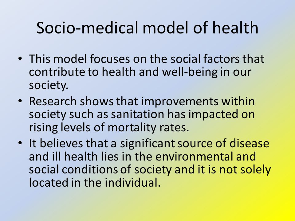 Socio-medical model of health This model focuses on the social factors that contribute to health and well-being in our society.