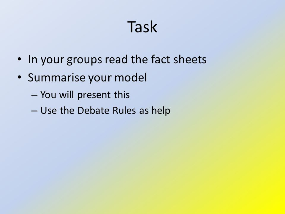 Task In your groups read the fact sheets Summarise your model – You will present this – Use the Debate Rules as help