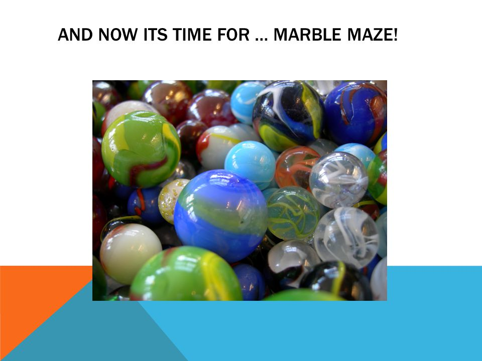 AND NOW ITS TIME FOR … MARBLE MAZE!
