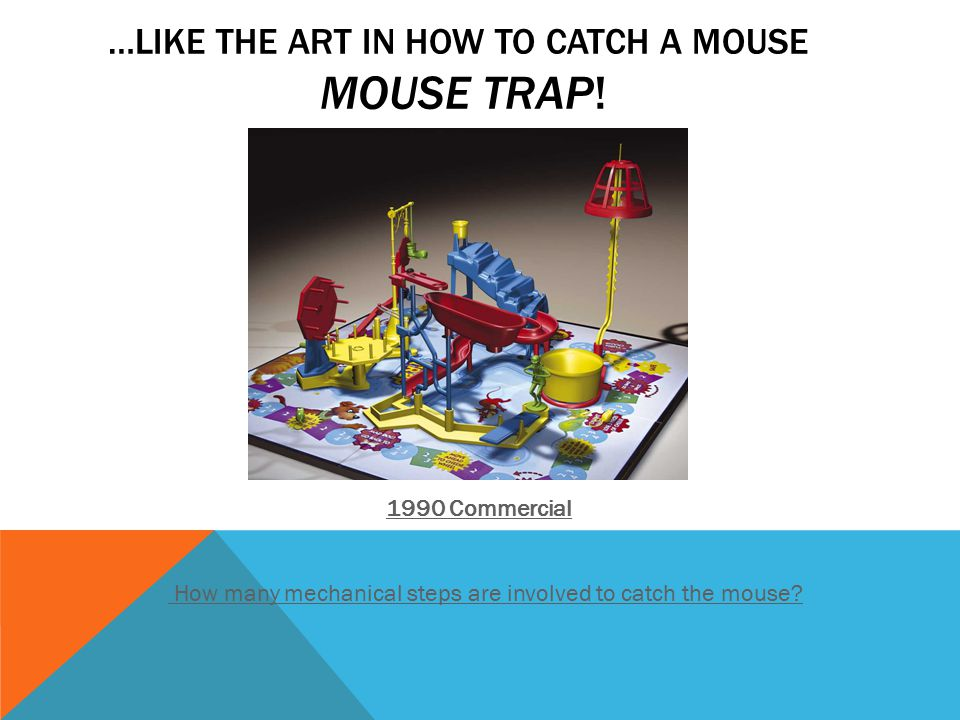 …LIKE THE ART IN HOW TO CATCH A MOUSE MOUSE TRAP.