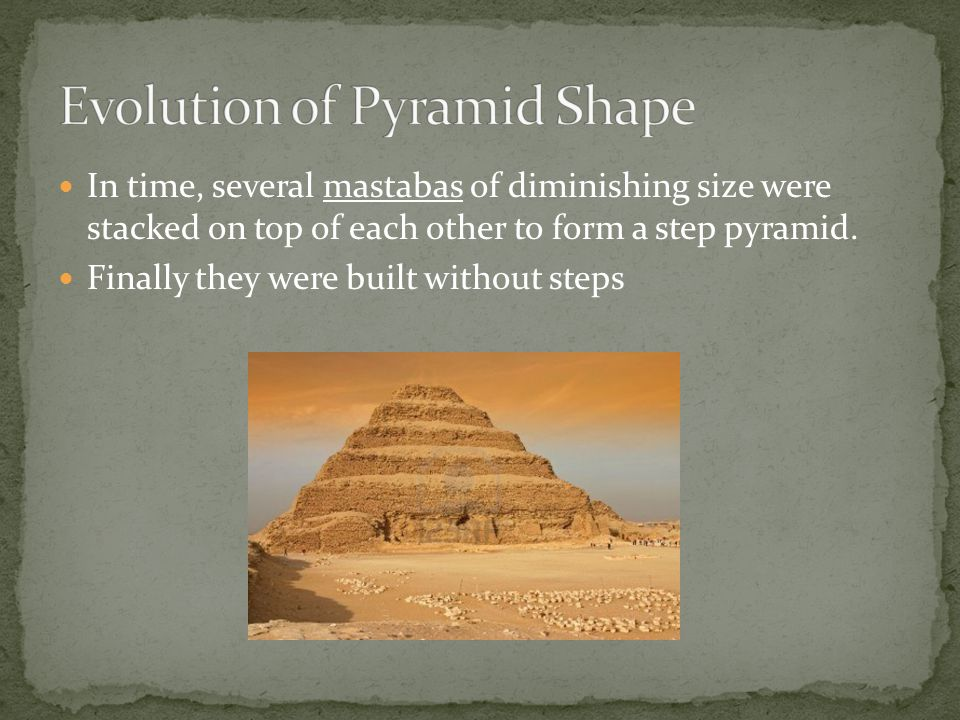 In time, several mastabas of diminishing size were stacked on top of each other to form a step pyramid.