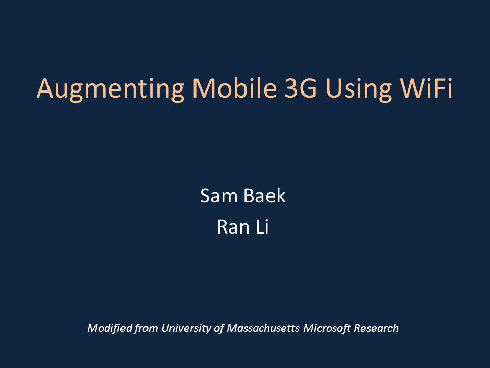 Augmenting Mobile 3G Using WiFi Sam Baek Ran Li Modified from University of Massachusetts Microsoft Research