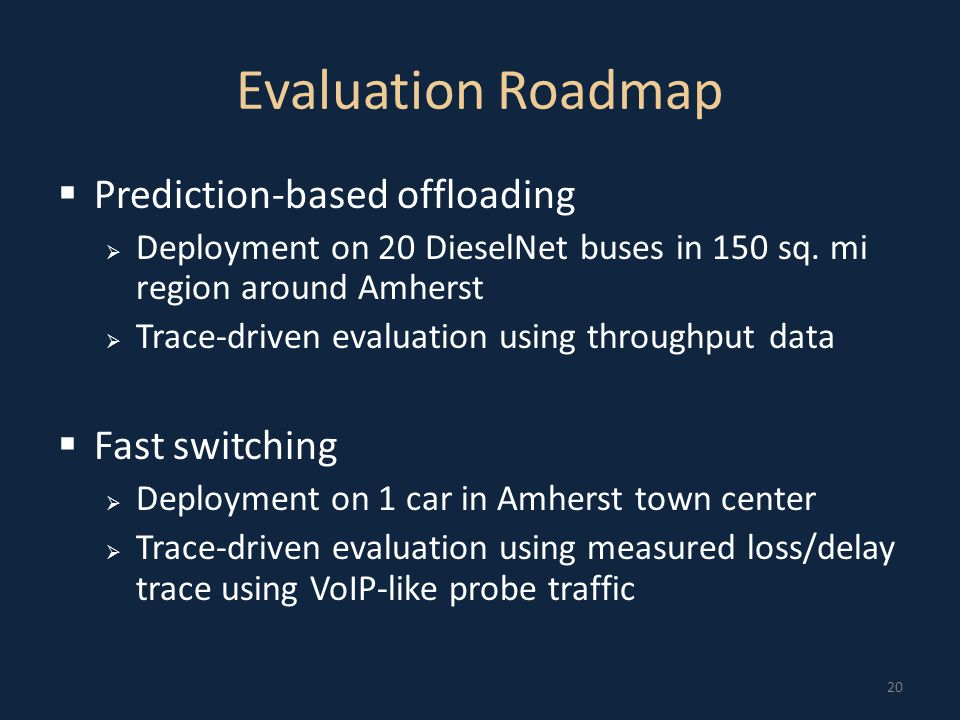 20 Evaluation Roadmap  Prediction-based offloading  Deployment on 20 DieselNet buses in 150 sq.