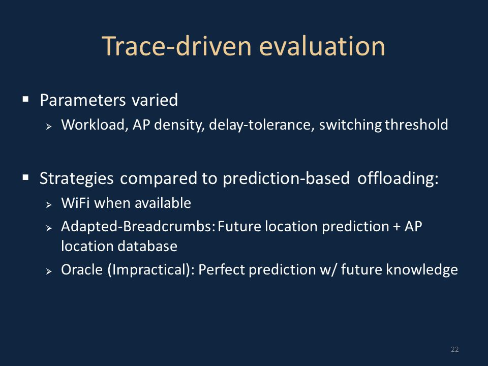 22 Trace-driven evaluation  Parameters varied  Workload, AP density, delay-tolerance, switching threshold  Strategies compared to prediction-based offloading:  WiFi when available  Adapted-Breadcrumbs: Future location prediction + AP location database  Oracle (Impractical): Perfect prediction w/ future knowledge