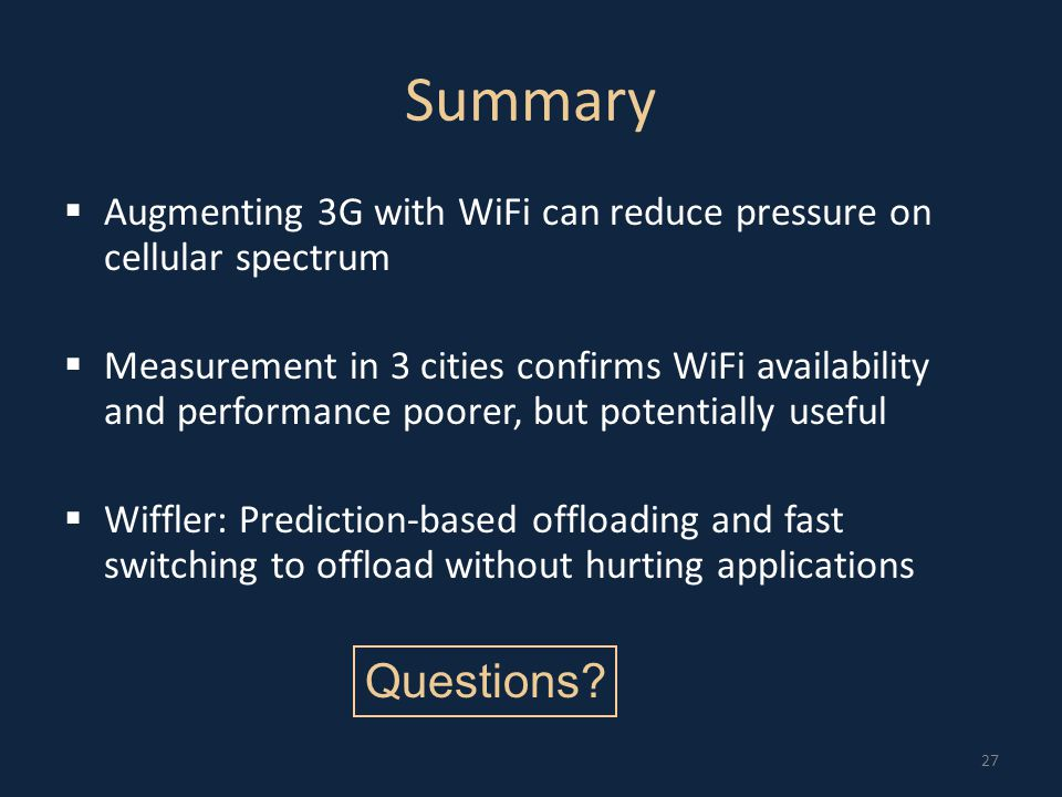 27 Summary  Augmenting 3G with WiFi can reduce pressure on cellular spectrum  Measurement in 3 cities confirms WiFi availability and performance poorer, but potentially useful  Wiffler: Prediction-based offloading and fast switching to offload without hurting applications Questions