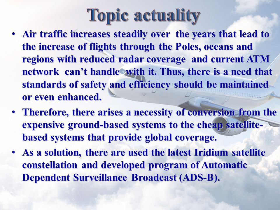 Air traffic increases steadily over the years that lead to the increase of flights through the Poles, oceans and regions with reduced radar coverage and current ATM network can't handle with it.