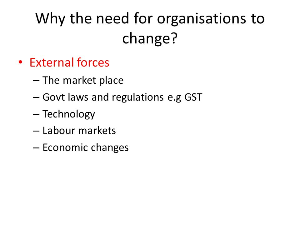 Why the need for organisations to change? External forces – The market place – Govt laws and regulations e.g GST – Technology – Labour markets – Econo