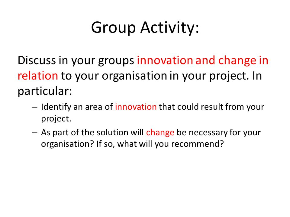 Group Activity: Discuss in your groups innovation and change in relation to your organisation in your project. In particular: – Identify an area of in