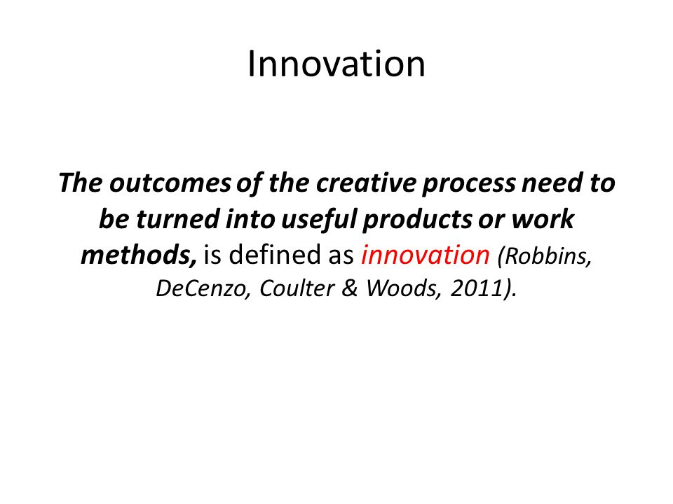 Innovation The outcomes of the creative process need to be turned into useful products or work methods, is defined as innovation (Robbins, DeCenzo, Co