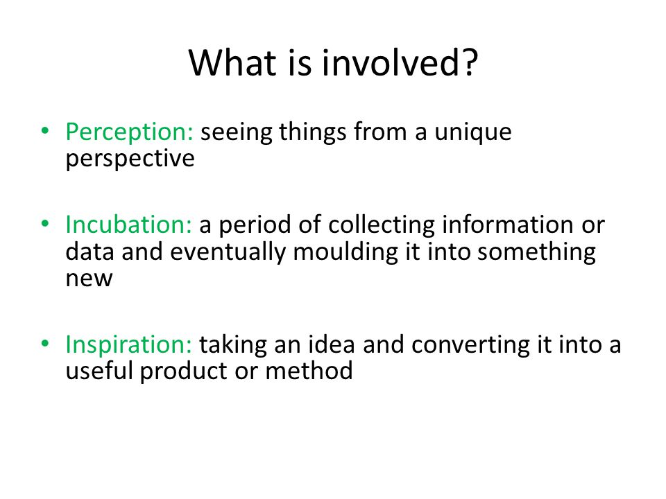 What is involved? Perception: seeing things from a unique perspective Incubation: a period of collecting information or data and eventually moulding i