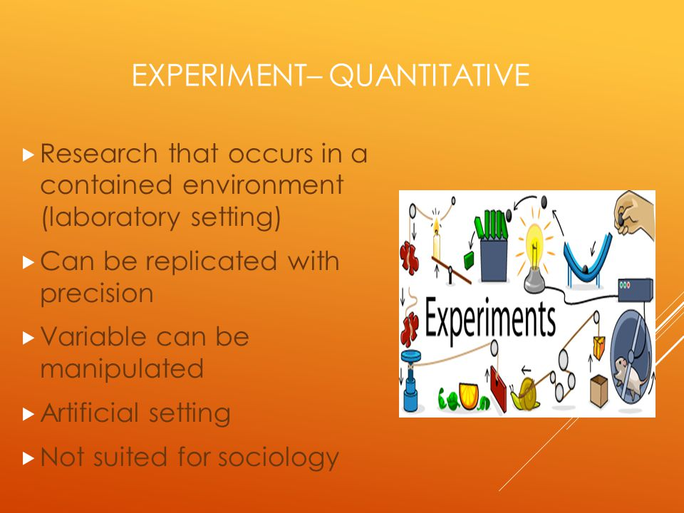 EXPERIMENT– QUANTITATIVE  Research that occurs in a contained environment (laboratory setting)  Can be replicated with precision  Variable can be manipulated  Artificial setting  Not suited for sociology