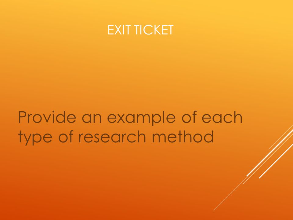 EXIT TICKET Provide an example of each type of research method