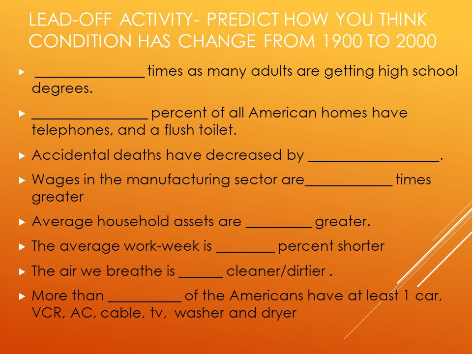 LEAD-OFF ACTIVITY- PREDICT HOW YOU THINK CONDITION HAS CHANGE FROM 1900 TO 2000  _______________ times as many adults are getting high school degrees.