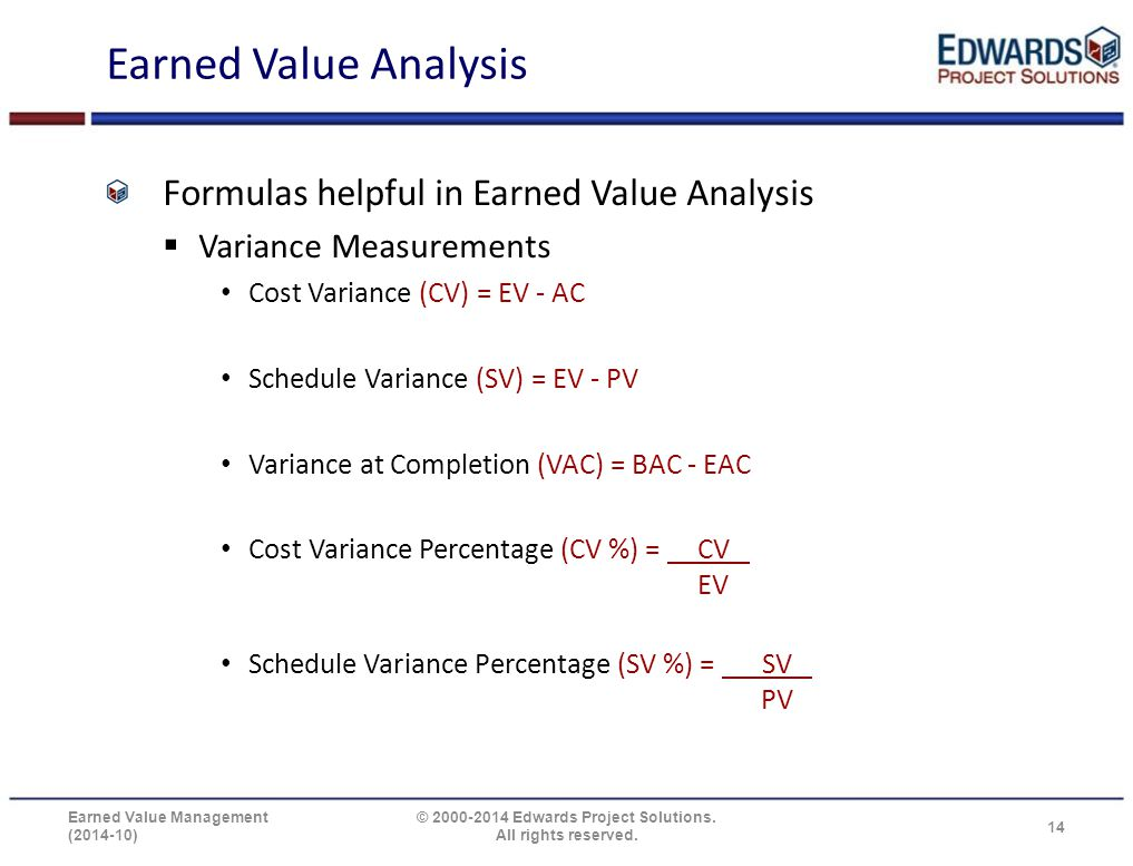 Earned Value Analysis Formulas helpful in Earned Value Analysis  Variance Measurements Cost Variance (CV) = EV - AC Schedule Variance (SV) = EV - PV