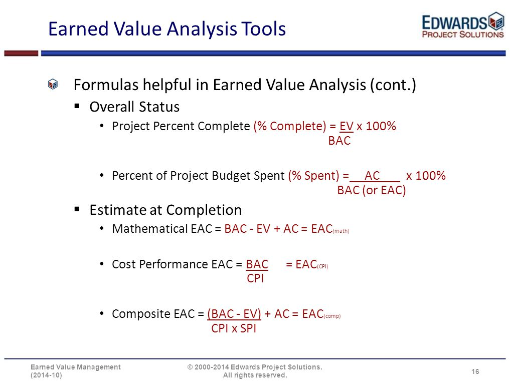 Earned Value Analysis Tools Formulas helpful in Earned Value Analysis (cont.)  Overall Status Project Percent Complete (% Complete) = EV x 100% BAC P