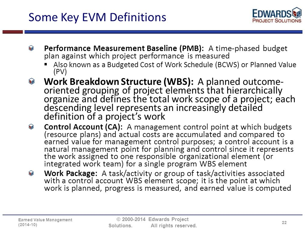 Some Key EVM Definitions Performance Measurement Baseline (PMB): A time-phased budget plan against which project performance is measured  Also known