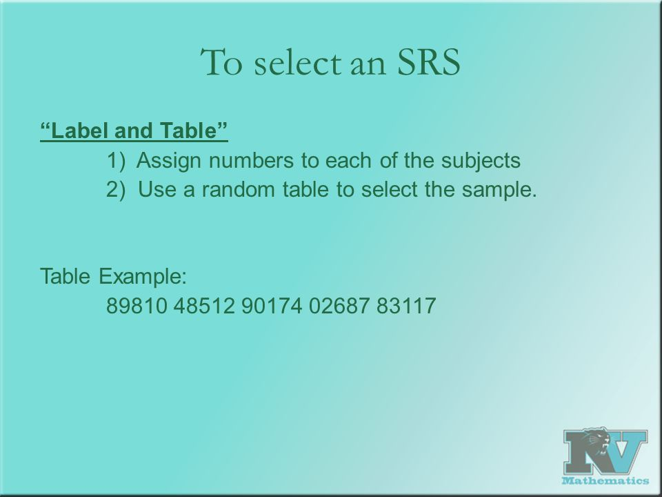 """To select an SRS """"Label and Table"""" 1) Assign numbers to each of the subjects 2) Use a random table to select the sample. Table Example: 89810 48512 90"""