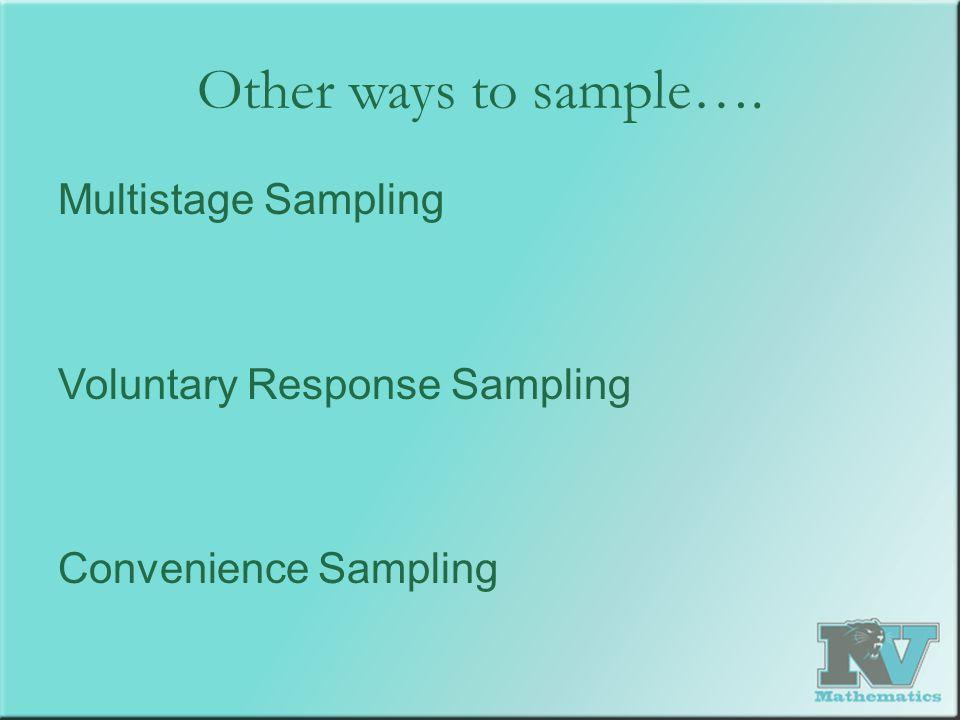 Other ways to sample…. Multistage Sampling Voluntary Response Sampling Convenience Sampling