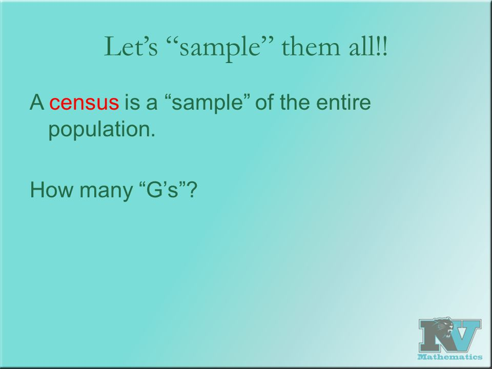 """Let's """"sample"""" them all!! A census is a """"sample"""" of the entire population. How many """"G's""""?"""