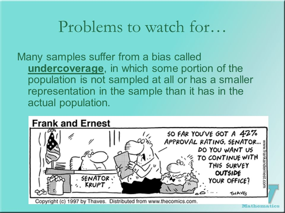 Problems to watch for… Many samples suffer from a bias called undercoverage, in which some portion of the population is not sampled at all or has a sm