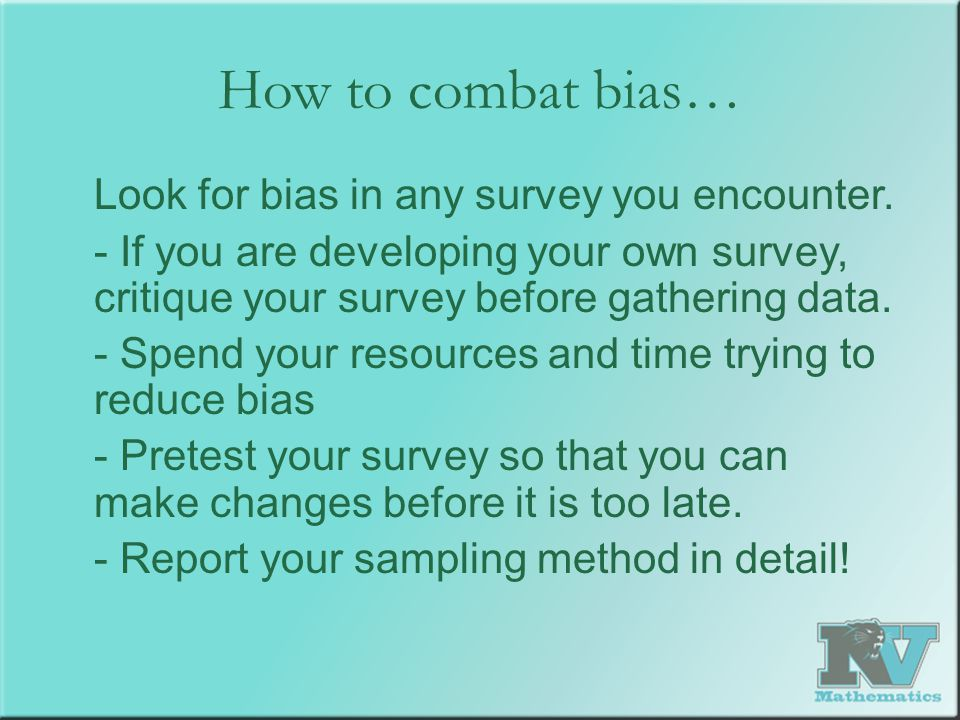 How to combat bias… Look for bias in any survey you encounter. - If you are developing your own survey, critique your survey before gathering data. -