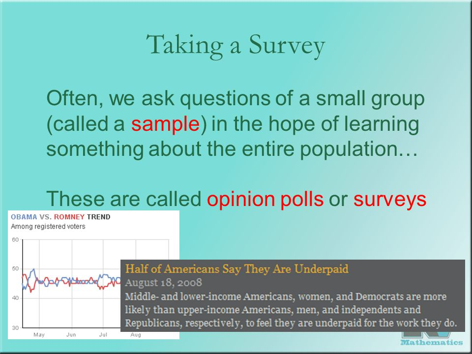 Taking a Survey Often, we ask questions of a small group (called a sample) in the hope of learning something about the entire population… These are ca
