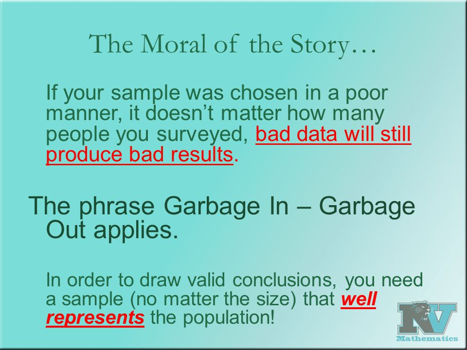 The Moral of the Story… If your sample was chosen in a poor manner, it doesn't matter how many people you surveyed, bad data will still produce bad re