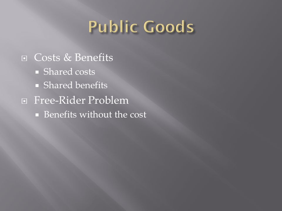  Costs & Benefits  Shared costs  Shared benefits  Free-Rider Problem  Benefits without the cost