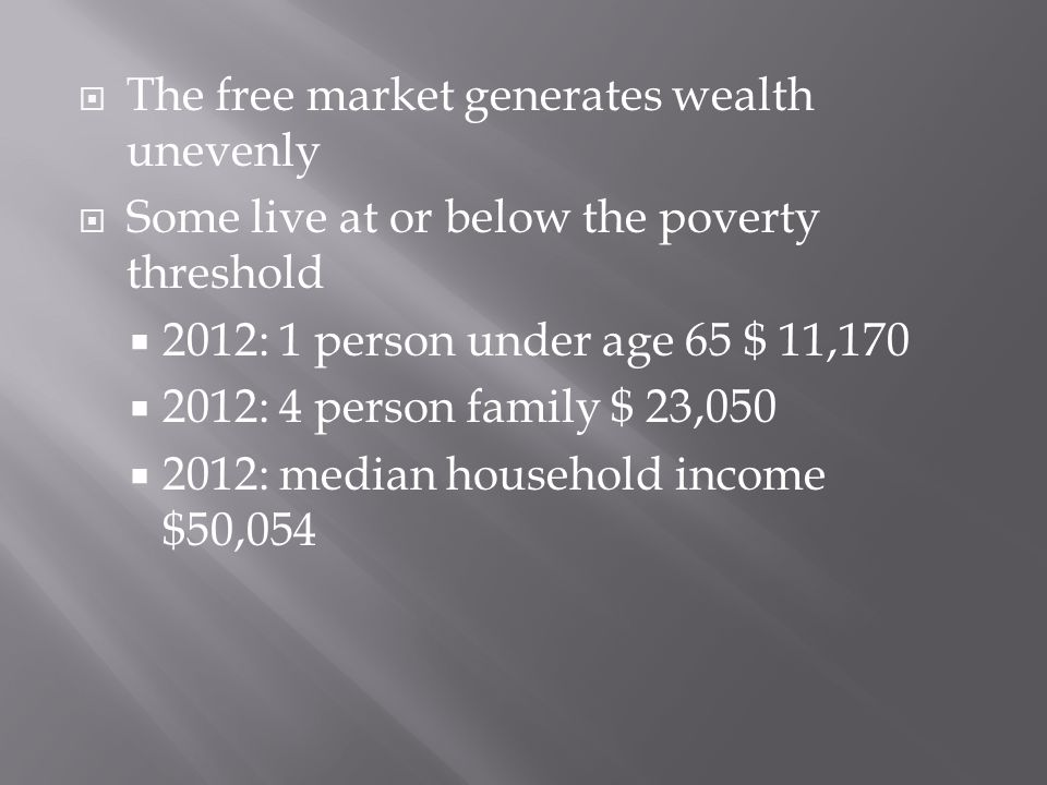  The free market generates wealth unevenly  Some live at or below the poverty threshold  2012: 1 person under age 65 $ 11,170  2012: 4 person family $ 23,050  2012: median household income $50,054