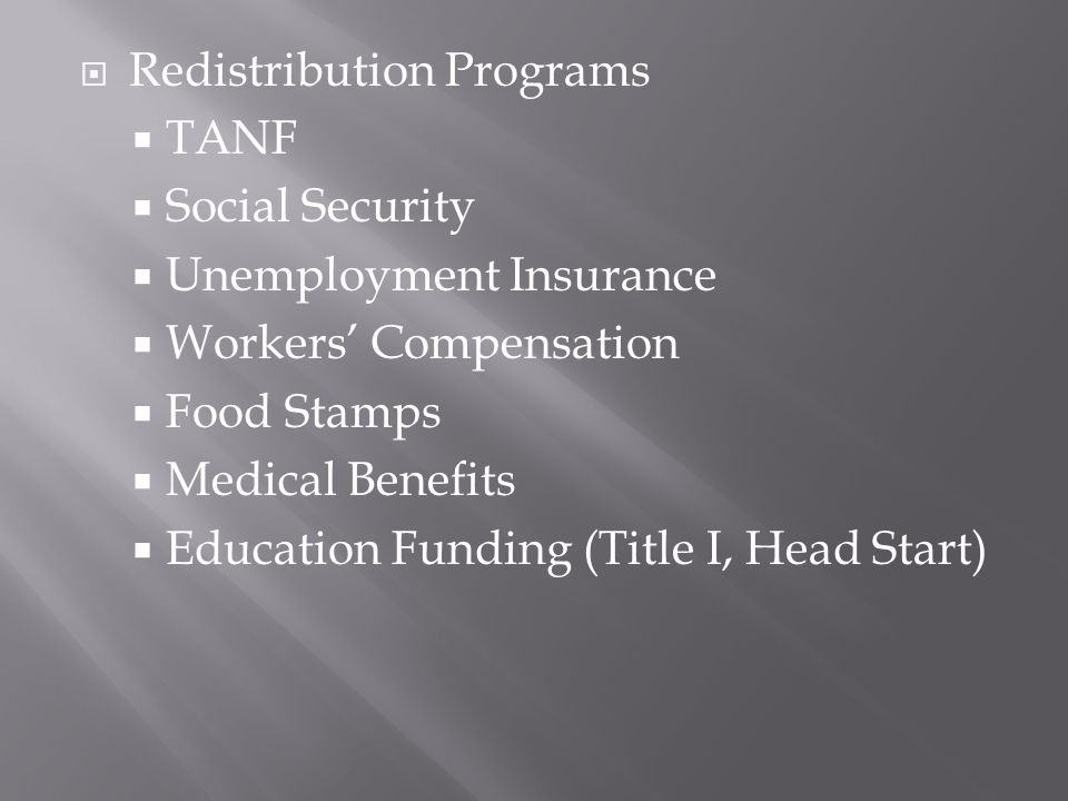  Redistribution Programs  TANF  Social Security  Unemployment Insurance  Workers' Compensation  Food Stamps  Medical Benefits  Education Funding (Title I, Head Start)
