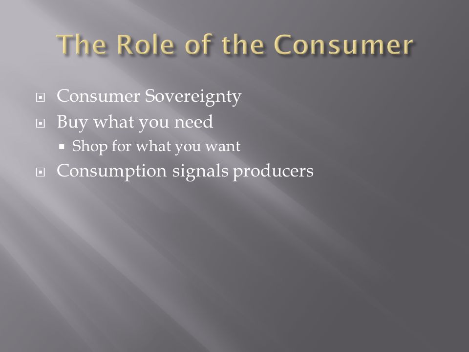  Consumer Sovereignty  Buy what you need  Shop for what you want  Consumption signals producers