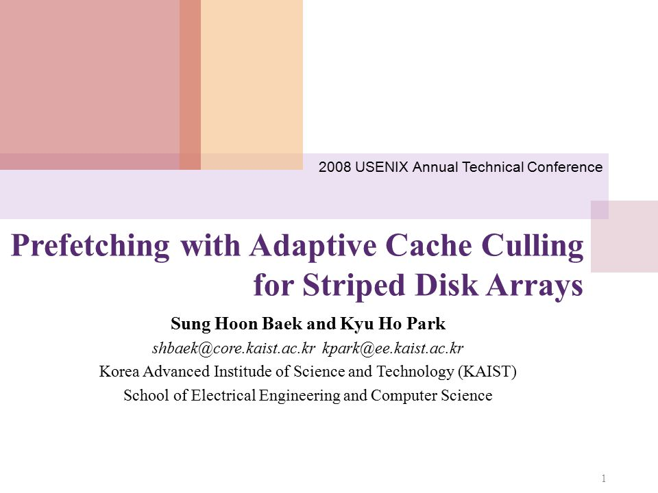 Prefetching with Adaptive Cache Culling for Striped Disk Arrays Sung Hoon Baek and Kyu Ho Park shbaek@core.kaist.ac.kr kpark@ee.kaist.ac.kr Korea Advanced Institude of Science and Technology (KAIST) School of Electrical Engineering and Computer Science 1 2008 USENIX Annual Technical Conference