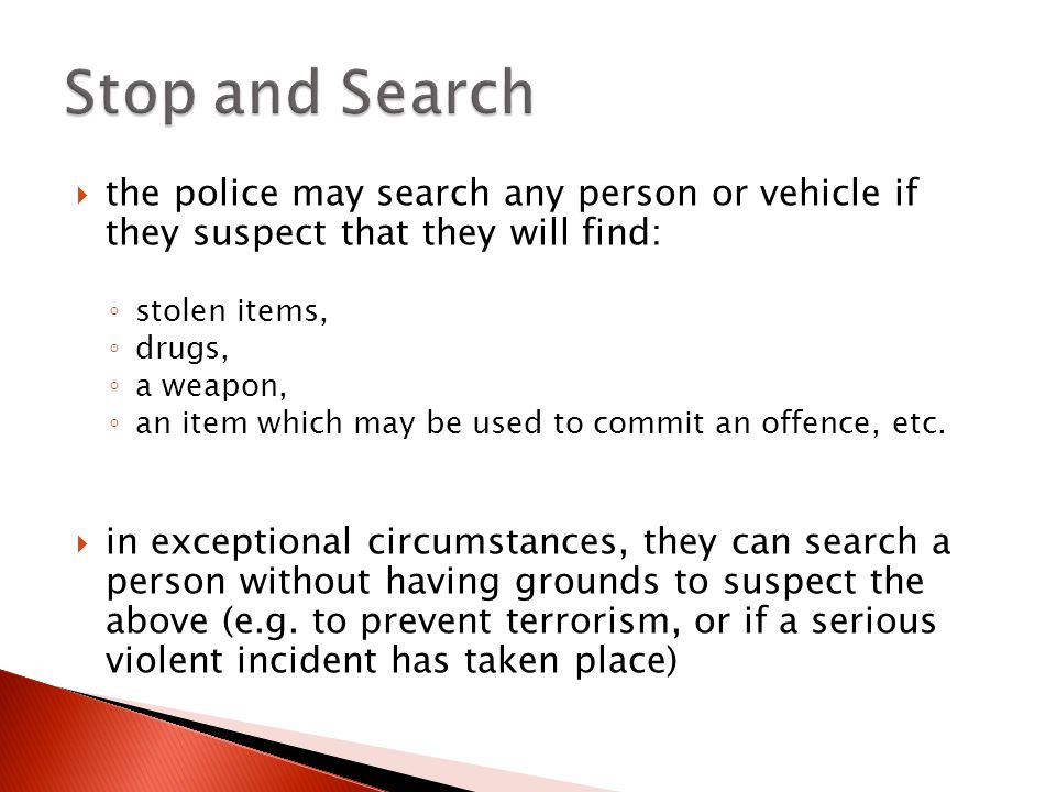  the police may search any person or vehicle if they suspect that they will find: ◦ stolen items, ◦ drugs, ◦ a weapon, ◦ an item which may be used to commit an offence, etc.